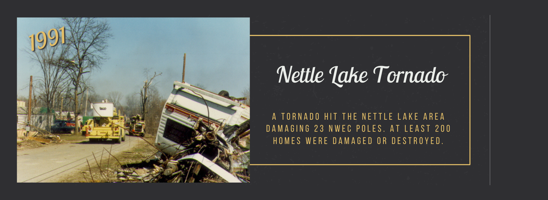 A tornado hit the Nettle Lake area damaging 23 NWEC poles. at least 200 homes were damaged or destroyed.
